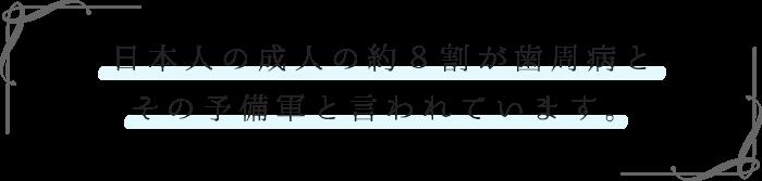 日本人の成人の約8割が歯周病と その予備軍と言われています。